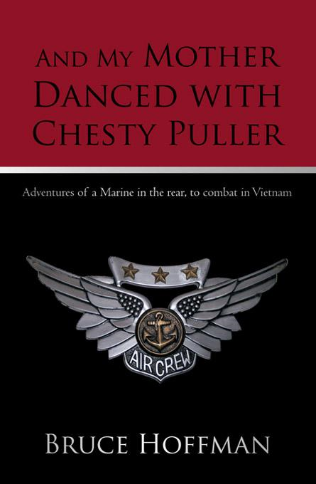 And My Mother Danced with Chesty Puller: Adventures of a Marine in the rear, to combat in Vietnam