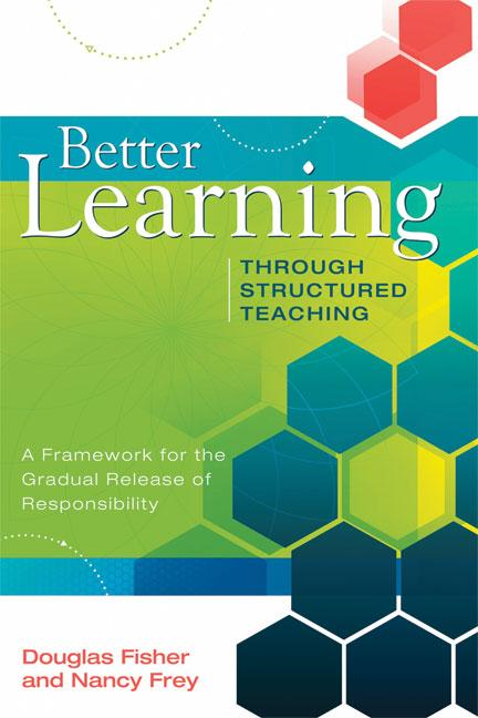 Better Learning Through Structured Teaching: A Framework for the Gradual Release of Responsibility By: Douglas Fisher