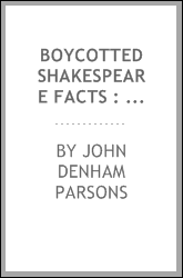 Boycotted Shakespeare facts : being a preliminary report upon the admissable but hitherto unallowed for evidence affecting the problem of the poet Shakespeare's identity