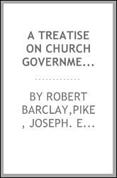 A treatise on church government, formerly called Anarchy of the Ranters, &c., being a two-fold apology for the church and people of God, called in derision Quakers. To which is added An epistle to the Natinal Meeting of Friends in Dublin, concerning