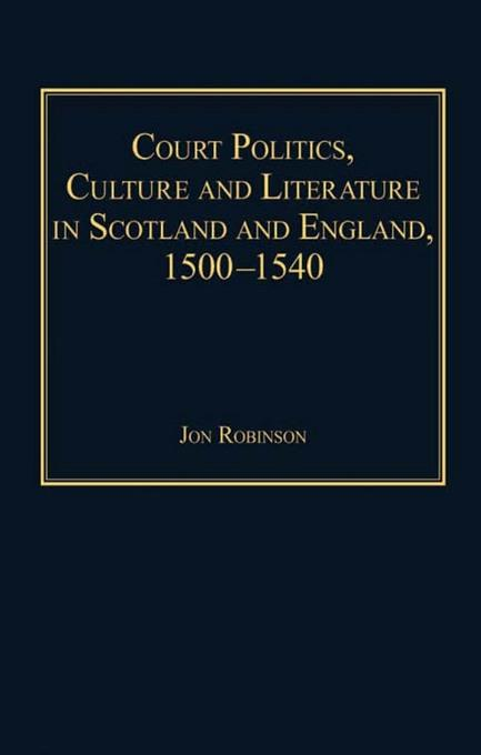 Court Politics, Culture and Literature in Scotland and England, 15001540