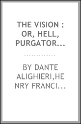 The Vision : or, Hell, Purgatory, and Paradise, of Dante Alighieri