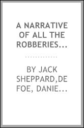 A narrative of all the robberies, escapes, &c. of John Sheppard : giving an exact description of the manner of his wonderful escape from the castle in Newgate ...