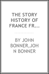 The story history of France from the reign of Clovis, 481 A.D., to the signing of the armistice, November, 1918