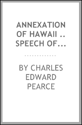 Annexation of Hawaii .. Speech of Hon. Charles E. Pearce, of Missouri, in the House of representatives, June 14, 1898