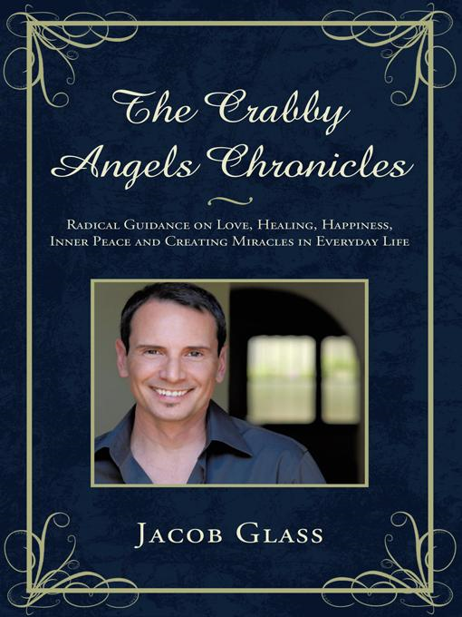 The Crabby Angels Chronicles: Radical Guidance on Love, Healing, Happiness, Inner Peace and Creating Miracles in Everyday Life By: Jacob Glass