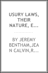 Usury laws, their nature, expediency, and influence : opinions of Jeremy Bentham and John Calvin, with review of the existing situation and recent experience of the United States by Richard H. Dana, David A. Wells, and others
