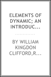 Elements of dynamic; an introduction to the study of motion and rest in solid and fluid bodies