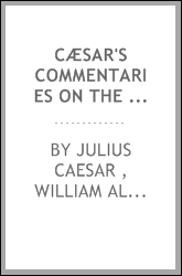 Cæsar's Commentaries on the Gallic and Civil Wars: With the Supplementary ...