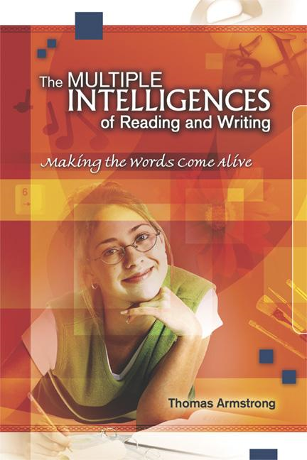 The Multiple Intelligences of Reading and Writing: Making the Words Come Alive By: Thomas Armstrong