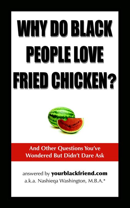 Why Do Black People Love Fried Chicken? And Other Questions You've Wondered But Didn't Dare Ask By: Nashieqa Washington
