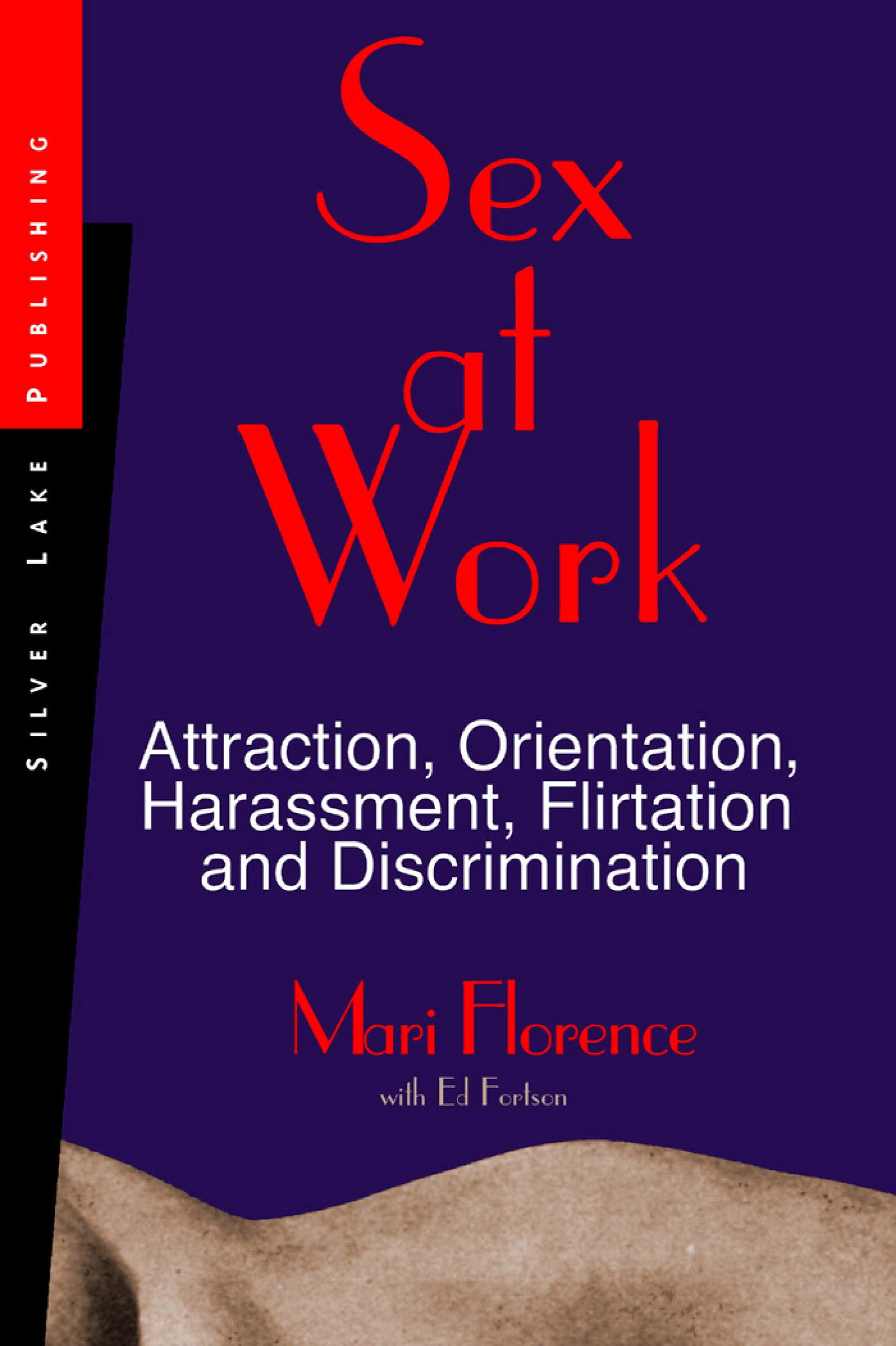 Sex at Work: Attraction, Orientation, Harrassment, Flirtation and Discrimination By: Mari Florence
