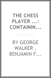 The Chess Player ...: Containing Franklin's Essay on the Morals of Chess, Introduction to the ...