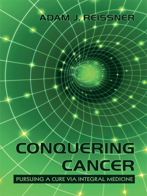 Conquering Cancer: Pursuing a Cure Via Integral Medicine By: Adam J. Reissner