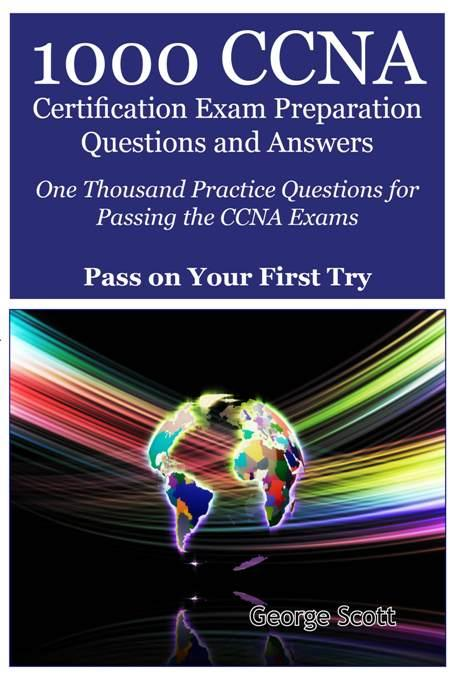 1000 CCNA Certification Exam Preparation Questions and Answers: One Thousand Practice Questions for Passing the CCNA Exams - Pass On Your First Try
