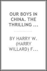 Our boys in China. The thrilling story of two young Americans, Scott and Paul Clayton wrecked in the China sea, on their return from India, with their strange adventures in China