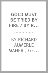 Gold Must be Tried by Fire / by Richard Aumerle Maher ...