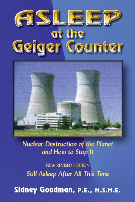 Asleep at the Geiger Counter: Nuclear Destruction of the Planet and How to Stop It By: Sidney J. Goodman