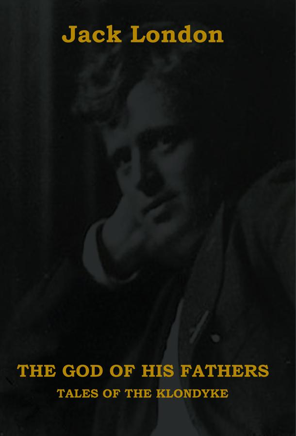 The God of His Fathers: Tales of the Klondyke By: Jack London