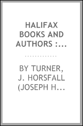 Halifax books and authors : a series of articles on the books written by natives and residents, ancient and modern, of the parish of Halifax (stretching from Todmorden to Brighouse), with notices of their authors and of the local printers