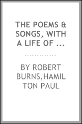 The poems & songs, with a life of the author, containing a variety of particulars, drawn from sources inaccessible by former biographers. To which is subjoined, an appendix, consisting of a panegyrical ode, and a demonstration of Burns' superiority t