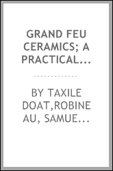 Grand feu ceramics; a practical treatise on the making of fine porcelain and grès