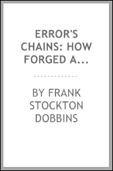 Error's chains: how forged and broken, a complete graphic, and comparative history of the many strange beliefs, supersititous practices, domestic peculiarities, sacred writings systems of philosophy, legends and traditions customs and habits of manki