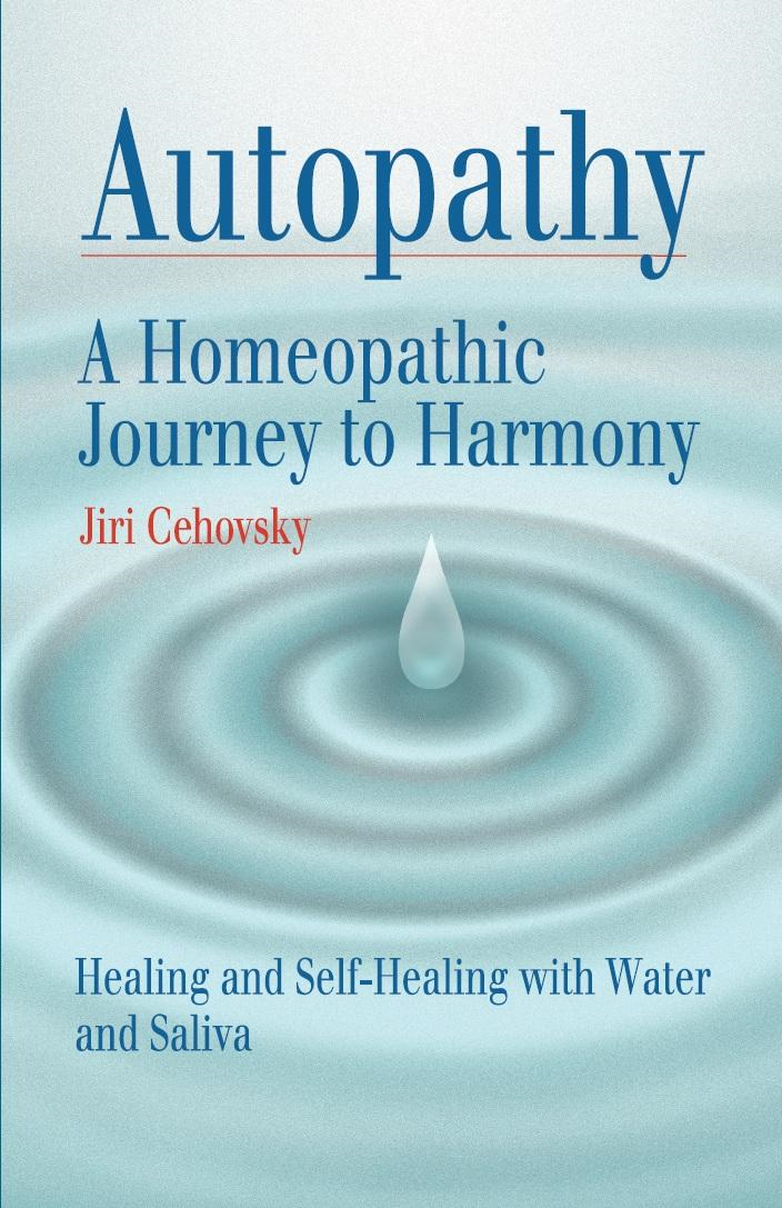 Autopathy: A Homeopathic Journey to Harmony, Healing and Self-Healing with Water and Saliva By: Jiri Cehovsky