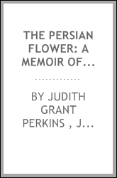 The Persian Flower: A Memoir of Judith Grant Perkins, of Oroomiah, Persia
