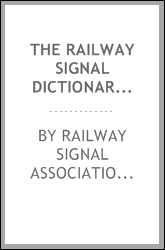 The railway signal dictionary ; an illustrated vocabulary of terms which designate American railway signals, their parts, attachments and details of construction, with descriptions of methods of operation and some illustrations of British signals and