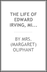 The life of Edward Irving, minister of the National Scotch church, London. Illustrated by his journals and correspondence