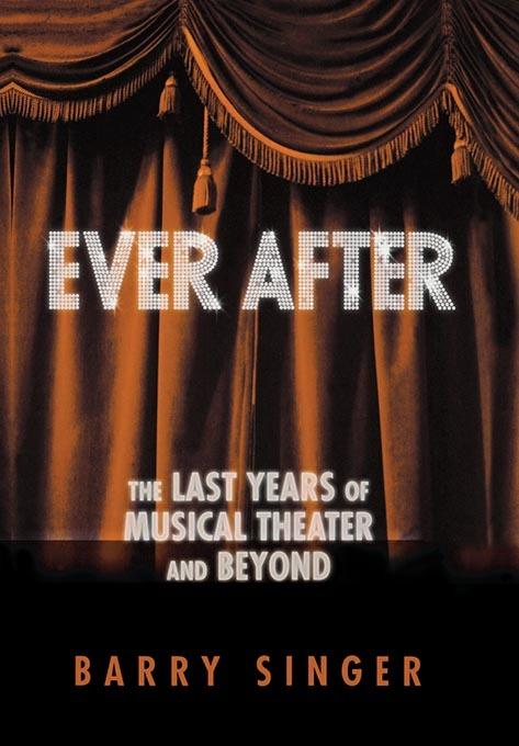 EVER AFTER: THE LAST YEARS OF MUSICAL THEATER AND BEYOND HARDCOVER By: BARR SINGER