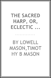 The Sacred harp, or, Eclectic harmony : a collection of church music, consisting of a great variety of Psalm and hymn tunes, anthems, sacred songs and chants, original and selected ; including many new and beautiful subjects from the most eminent com
