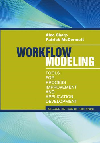 Workflow Modeling: Tools for Process Improvement and Application Development, Second Edition By: Alec Sharp