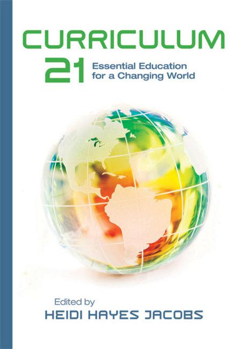 Curriculum 21: Essential Education for a Changing World By: Heidi Hayes Jacobs