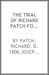 The trial of Richard Patch for the wilful murder of Isaac Blight, at Rotherhithe, on the 23rd of September 1805 : at the Session House, Newington, Surrey, on Saturday the fifth of April 1806