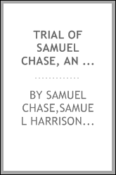 Trial of Samuel Chase, an associate justice of the Supreme Court of the United States, impeached by the House of representatives, for high crimes and misdemeanors, before the Senate of the United States
