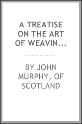 A Treatise on the Art of Weaving: Illustrated by Engravings with Calculations and Tables for the ...