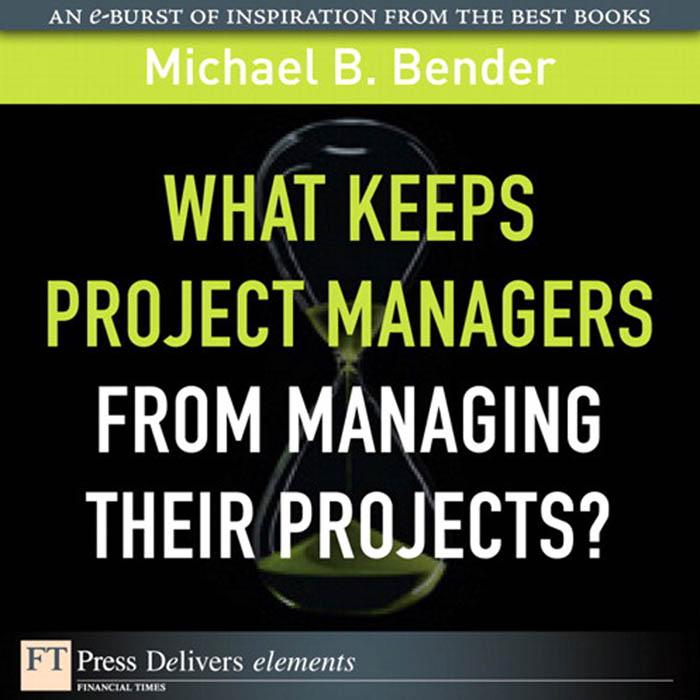 What Keeps Project Managers from Managing Their Projects By: Michael B Bender