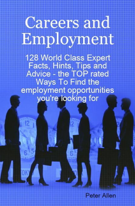 Careers and Employment - 128 World Class Expert Facts, Hints, Tips and Advice - the TOP rated Ways To Find the employment opportunities you're looking