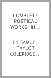 Complete poetical works. Including poems and versions of poems now published for the first time. Edited with textual and bibliographical notes by Ernest Hartley Coleridge