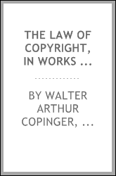 The law of copyright, in works of literature and art ...: In Works of Literature and Art ...