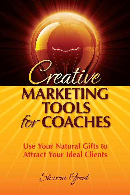 Creative Marketing Tools for Coaches By: Sharon Good