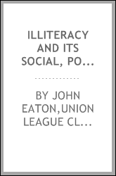 Illiteracy and its social, political and industrial effects : an address delivered by invitation before the Union League Club of New York City