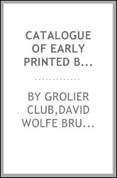 Catalogue of early printed books presented to the Grolier Club by David Wolfe Bruce, exhibited at the Grolier Club 1894