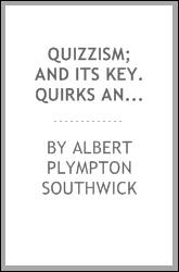 Quizzism; and its key. Quirks and quibbles from queer quarters. A melange of questions in literature, science, history, biography, mythology, philology, geography, etc., etc., with their answers