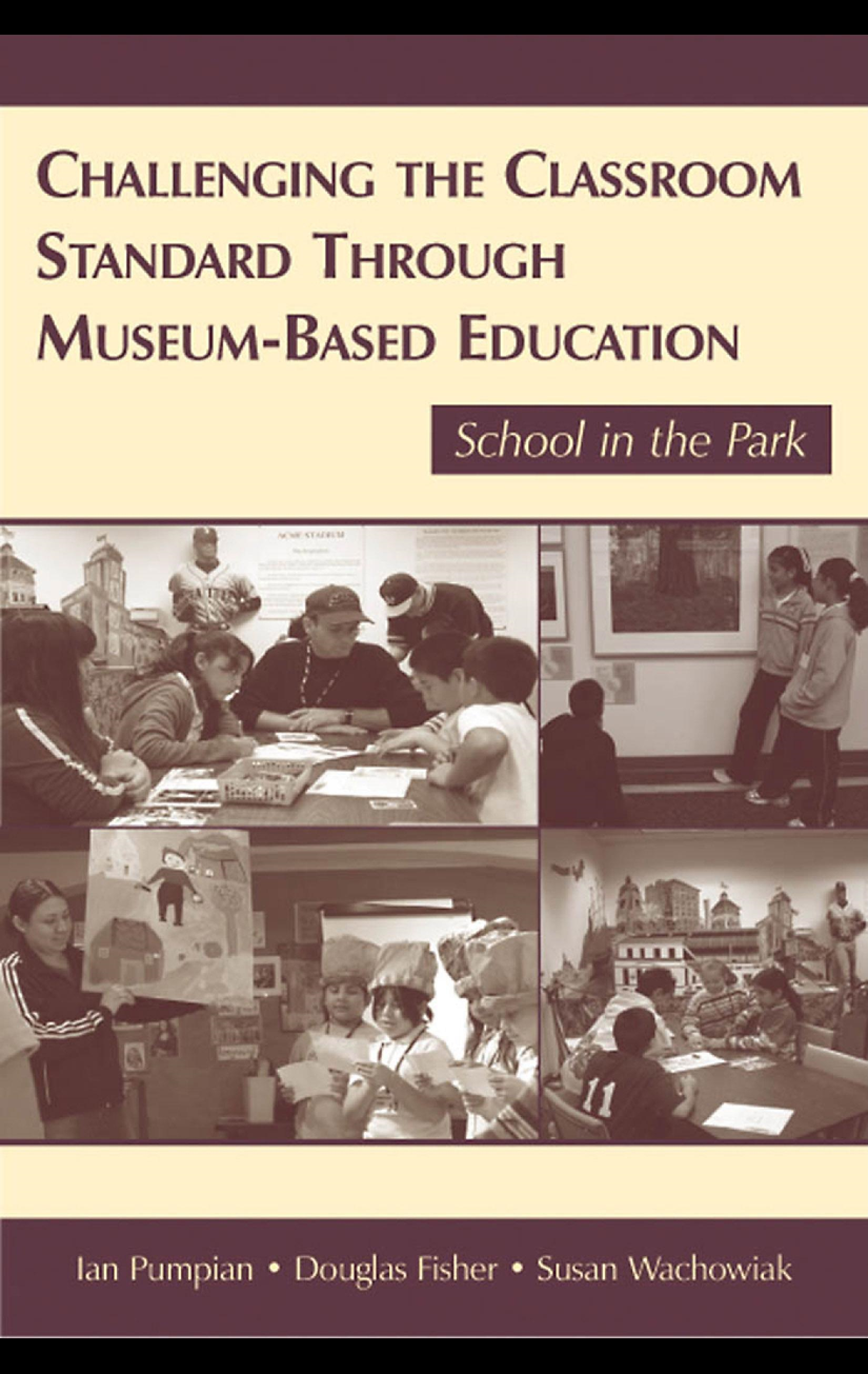 Challenging the Classroom Standard Through Museum-based Education: School in the Park By: Ian Pumpian