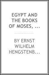 Egypt and the books of Moses, or, The books of Moses, illustrated by the monuments of Egypt: with an appendix