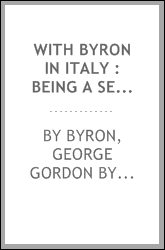 With Byron in Italy : being a selection of the poems and letter of Lord Byron which have to do with his life in Italy from 1816 to 1823