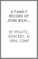 A family record of John Michael Pfautz, a native of Switzerland, Europe, who emigrated from the Palatinate to America, about the year 1707, and his posterity down to the year 1880